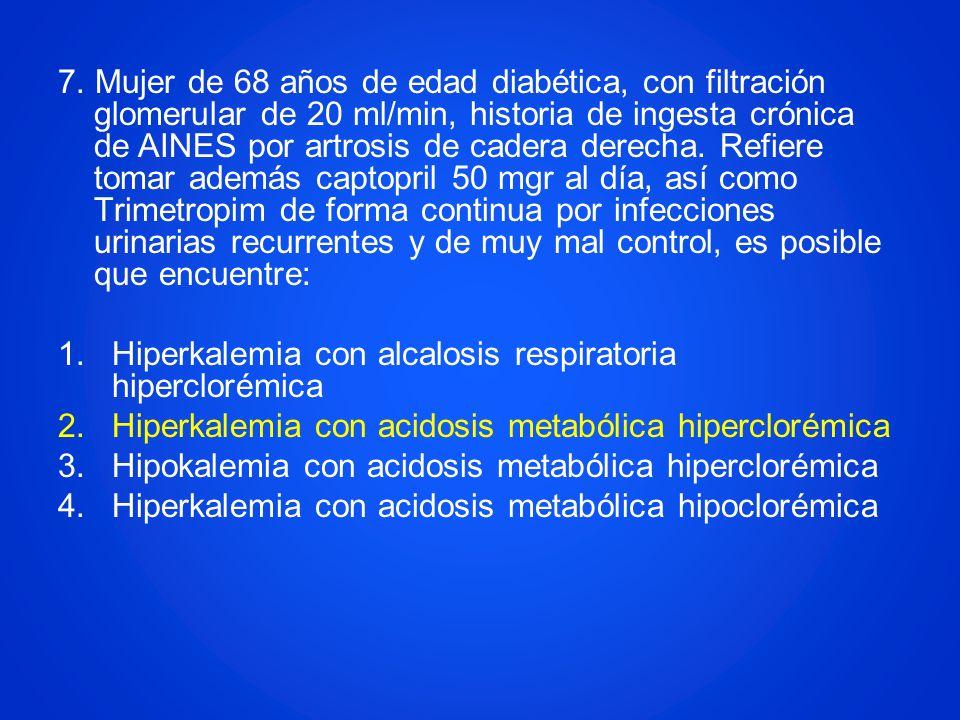 7. Mujer de 68 años de edad diabética, con filtración glomerular de 20 ml/min, historia de ingesta crónica de AINES por artrosis de cadera derecha. Re