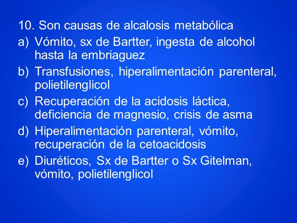 10. Son causas de alcalosis metabólica a)Vómito, sx de Bartter, ingesta de alcohol hasta la embriaguez b)Transfusiones, hiperalimentación parenteral,