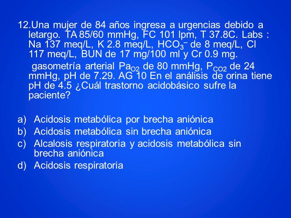 12.Una mujer de 84 años ingresa a urgencias debido a letargo. TA 85/60 mmHg, FC 101 lpm, T 37.8C. Labs : Na 137 meq/L, K 2.8 meq/L, HCO 3 – de 8 meq/L