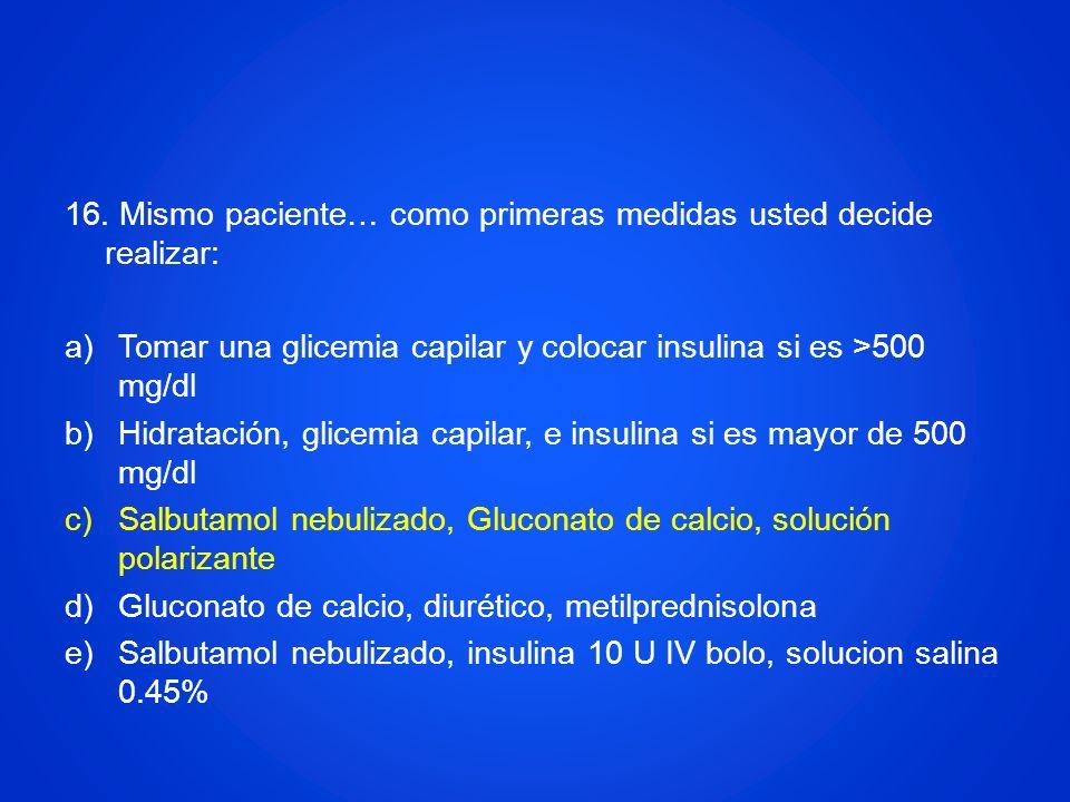 16. Mismo paciente… como primeras medidas usted decide realizar: a)Tomar una glicemia capilar y colocar insulina si es >500 mg/dl b)Hidratación, glice