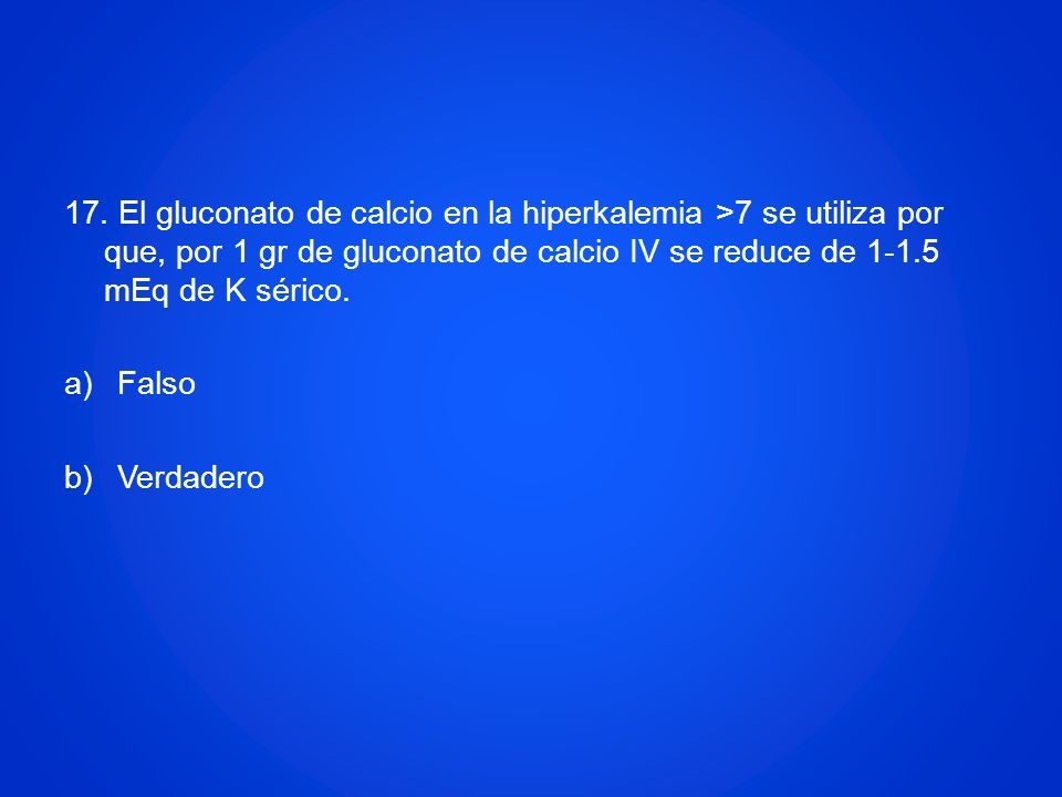 17. El gluconato de calcio en la hiperkalemia >7 se utiliza por que, por 1 gr de gluconato de calcio IV se reduce de 1-1.5 mEq de K sérico. a)Falso b)