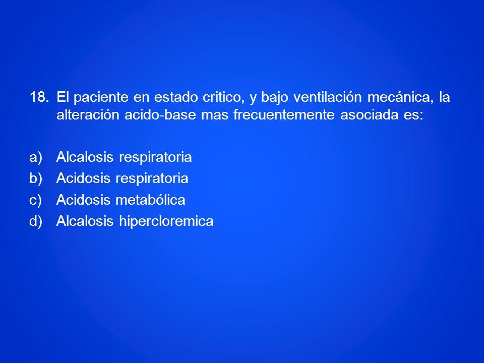 18.El paciente en estado critico, y bajo ventilación mecánica, la alteración acido-base mas frecuentemente asociada es: a)Alcalosis respiratoria b)Aci
