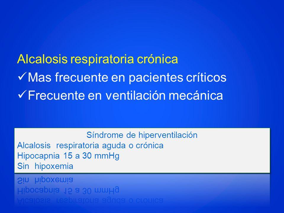 Alcalosis respiratoria crónica Mas frecuente en pacientes críticos Frecuente en ventilación mecánica
