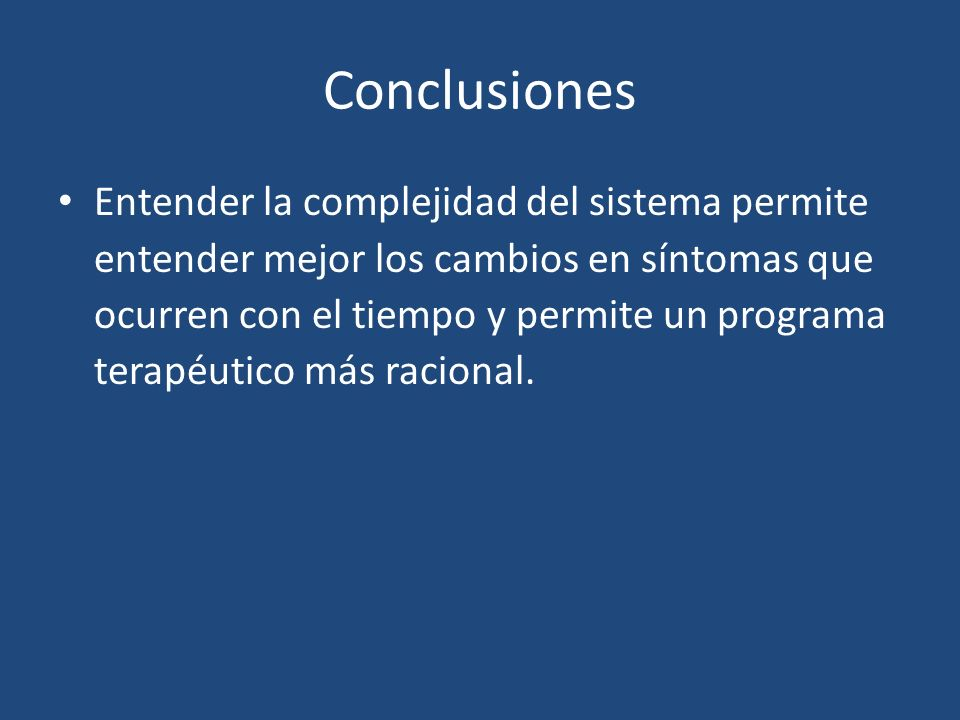 Conclusiones Entender la complejidad del sistema permite entender mejor los cambios en síntomas que ocurren con el tiempo y permite un programa terapé