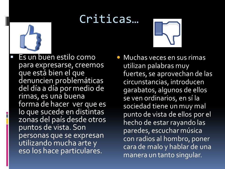 Criticas… Es un buen estilo como para expresarse, creemos que está bien el que denuncien problemáticas del día a día por medio de rimas, es una buena