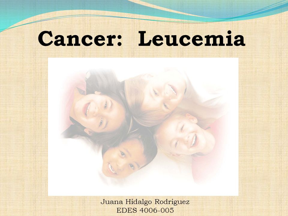 Cancer: Leucemia Juana Hidalgo Rodriguez EDES 4006-005