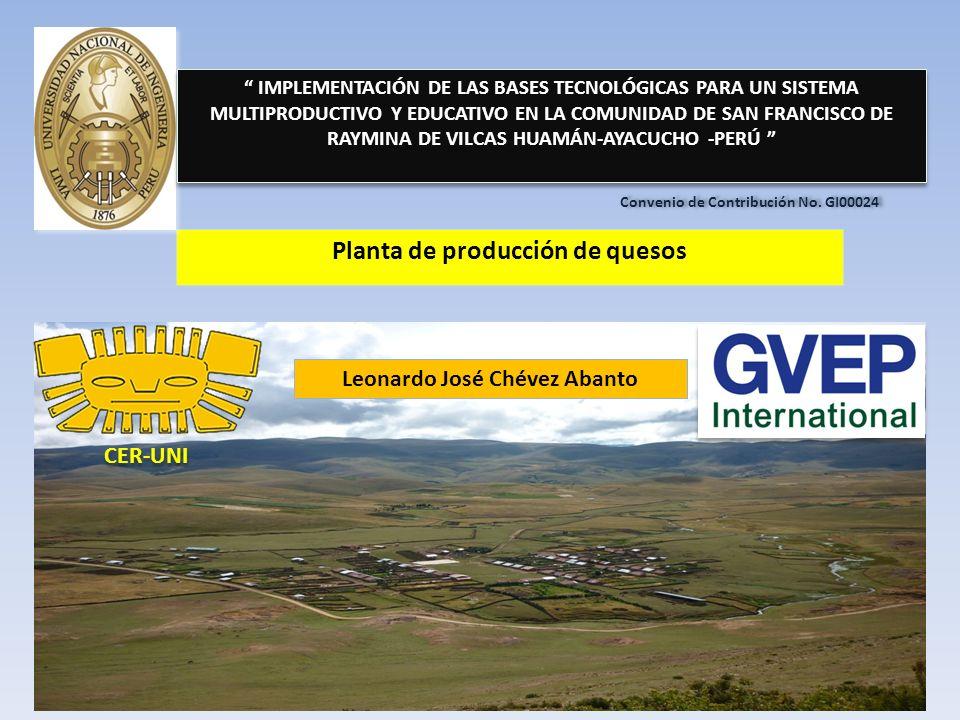 Planta de producción de quesos IMPLEMENTACIÓN DE LAS BASES TECNOLÓGICAS PARA UN SISTEMA MULTIPRODUCTIVO Y EDUCATIVO EN LA COMUNIDAD DE SAN FRANCISCO DE RAYMINA DE VILCAS HUAMÁN-AYACUCHO -PERÚ CER-UNI Convenio de Contribución No.