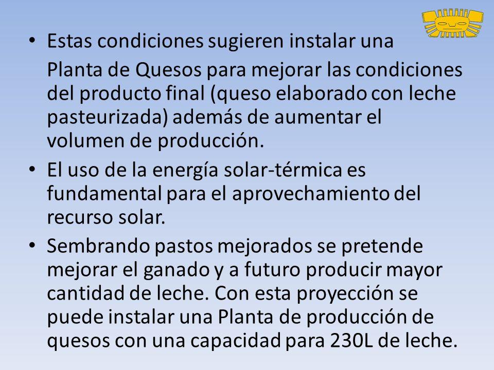 Estas condiciones sugieren instalar una Planta de Quesos para mejorar las condiciones del producto final (queso elaborado con leche pasteurizada) además de aumentar el volumen de producción.