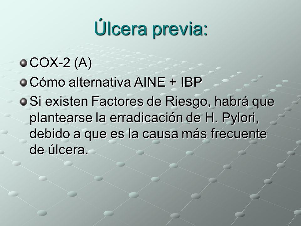 Úlcera previa: COX-2 (A) Cómo alternativa AINE + IBP Si existen Factores de Riesgo, habrá que plantearse la erradicación de H. Pylori, debido a que es