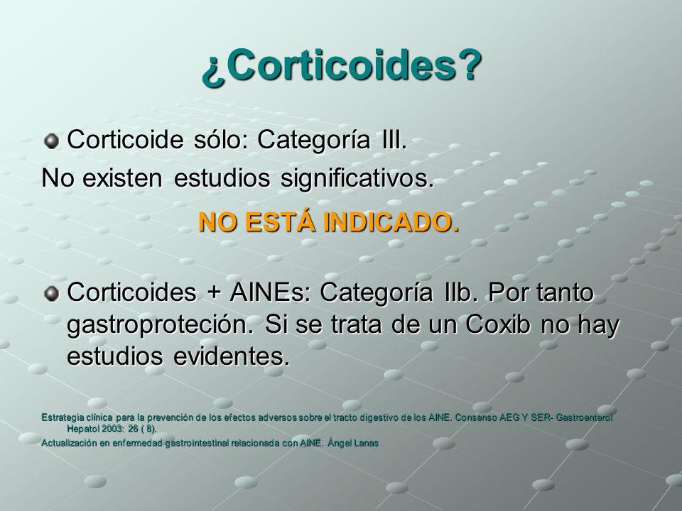 ¿Corticoides? Corticoide sólo: Categoría III. No existen estudios significativos. Corticoides + AINEs: Categoría IIb. Por tanto gastroproteción. Si se