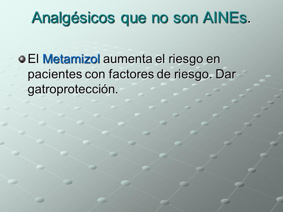Analgésicos que no son AINEs. El Metamizol aumenta el riesgo en pacientes con factores de riesgo. Dar gatroprotección.