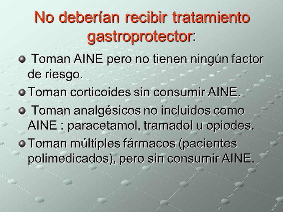No deberían recibir tratamiento gastroprotector: Toman AINE pero no tienen ningún factor de riesgo. Toman AINE pero no tienen ningún factor de riesgo.
