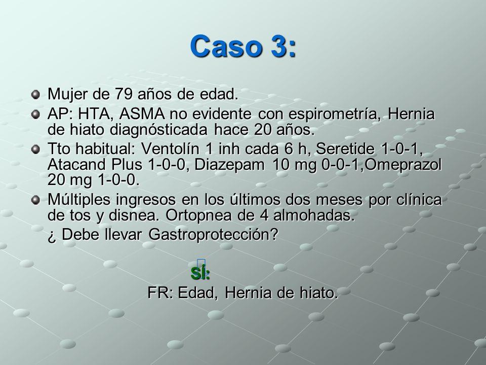Caso 3: Mujer de 79 años de edad. AP: HTA, ASMA no evidente con espirometría, Hernia de hiato diagnósticada hace 20 años. Tto habitual: Ventolín 1 inh