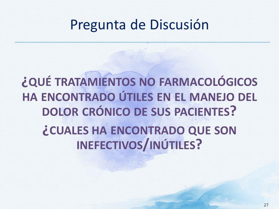 Pregunta de Discusión 27 ¿ QUÉ TRATAMIENTOS NO FARMACOLÓGICOS HA ENCONTRADO ÚTILES EN EL MANEJO DEL DOLOR CRÓNICO DE SUS PACIENTES .