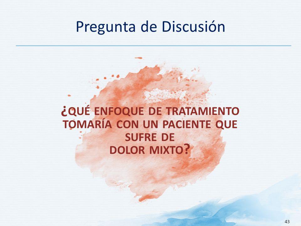 Pregunta de Discusión 43 ¿ QUÉ ENFOQUE DE TRATAMIENTO TOMARÍA CON UN PACIENTE QUE SUFRE DE DOLOR MIXTO ?