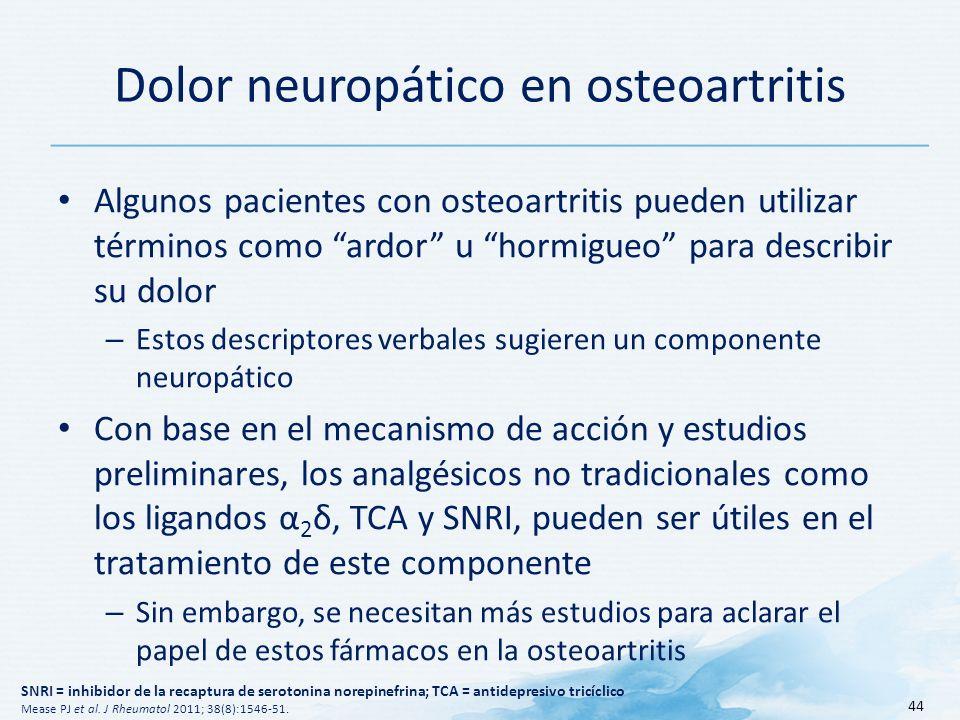 Dolor neuropático en osteoartritis Algunos pacientes con osteoartritis pueden utilizar términos como ardor u hormigueo para describir su dolor – Estos descriptores verbales sugieren un componente neuropático Con base en el mecanismo de acción y estudios preliminares, los analgésicos no tradicionales como los ligandos α 2 δ, TCA y SNRI, pueden ser útiles en el tratamiento de este componente – Sin embargo, se necesitan más estudios para aclarar el papel de estos fármacos en la osteoartritis 44 SNRI = inhibidor de la recaptura de serotonina norepinefrina; TCA = antidepresivo tricíclico Mease PJ et al.