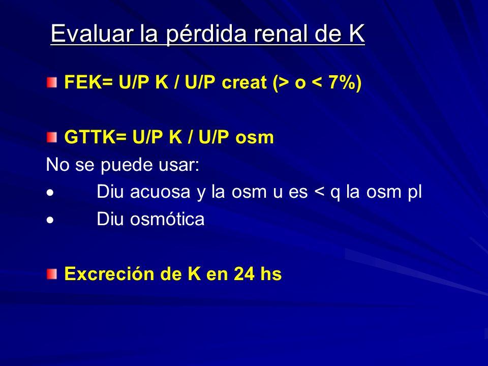 Evaluar la pérdida renal de K FEK= U/P K / U/P creat (> o < 7%) GTTK= U/P K / U/P osm No se puede usar: Diu acuosa y la osm u es < q la osm pl Diu osm