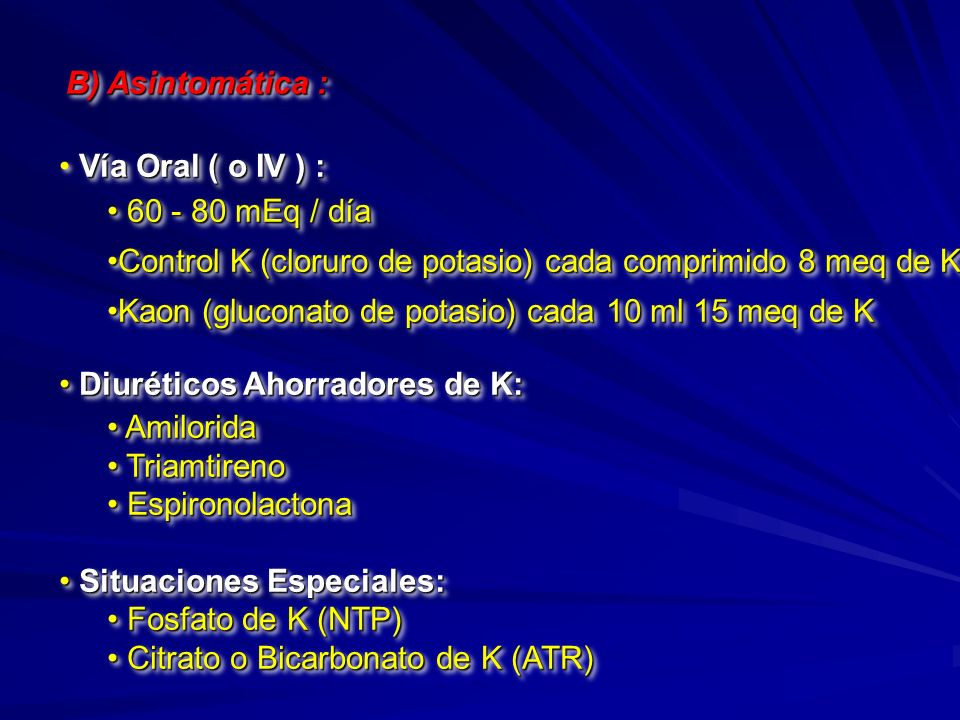 B) Asintomática : Vía Oral ( o IV ) : 60 - 80 mEq / día 60 - 80 mEq / día Control K (cloruro de potasio) cada comprimido 8 meq de KControl K (cloruro