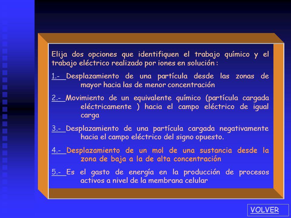 Elija dos opciones que identifiquen el trabajo químico y el trabajo eléctrico realizado por iones en solución : 1.- 1.- Desplazamiento de una partícul