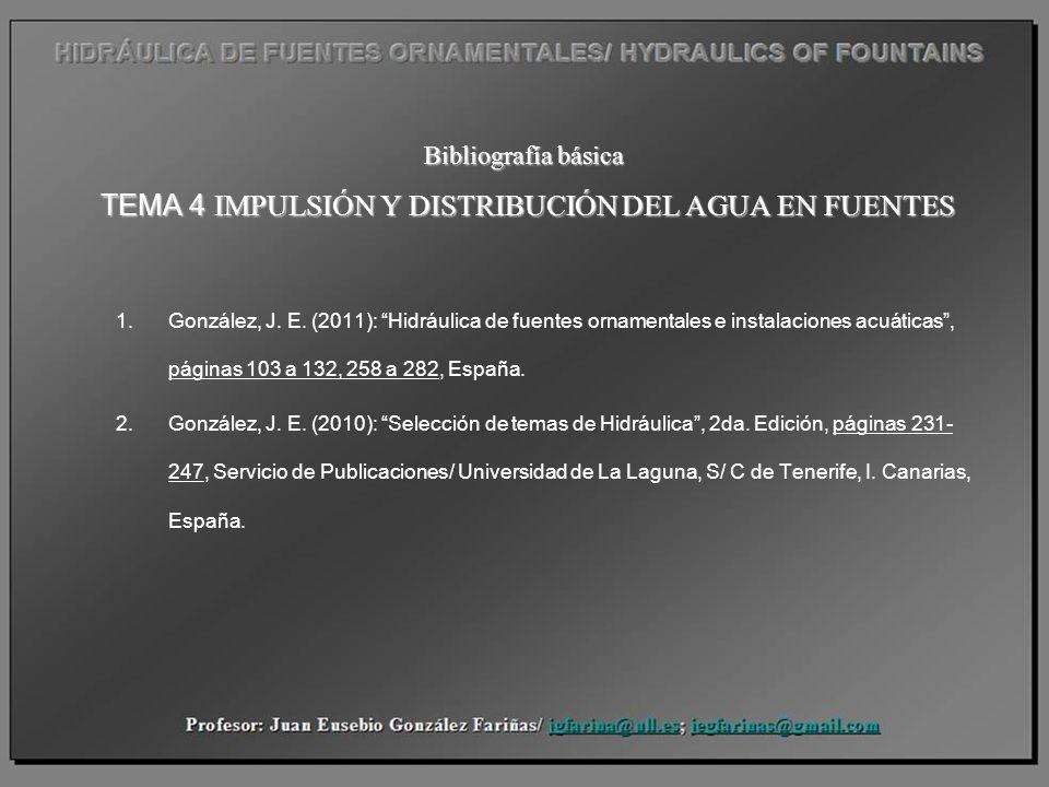 Bibliografía básica TEMA 4 IMPULSIÓN Y DISTRIBUCIÓN DEL AGUA EN FUENTES 1.González, J. E. (2011): Hidráulica de fuentes ornamentales e instalaciones a