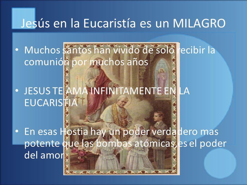 Jesús en la Eucaristía es un MILAGRO Muchos santos han vivido de solo recibir la comunión por muchos años JESUS TE AMA INFINITAMENTE EN LA EUCARISTIA En esas Hostia hay un poder verdadero mas potente que las bombas atómicas,es el poder del amor