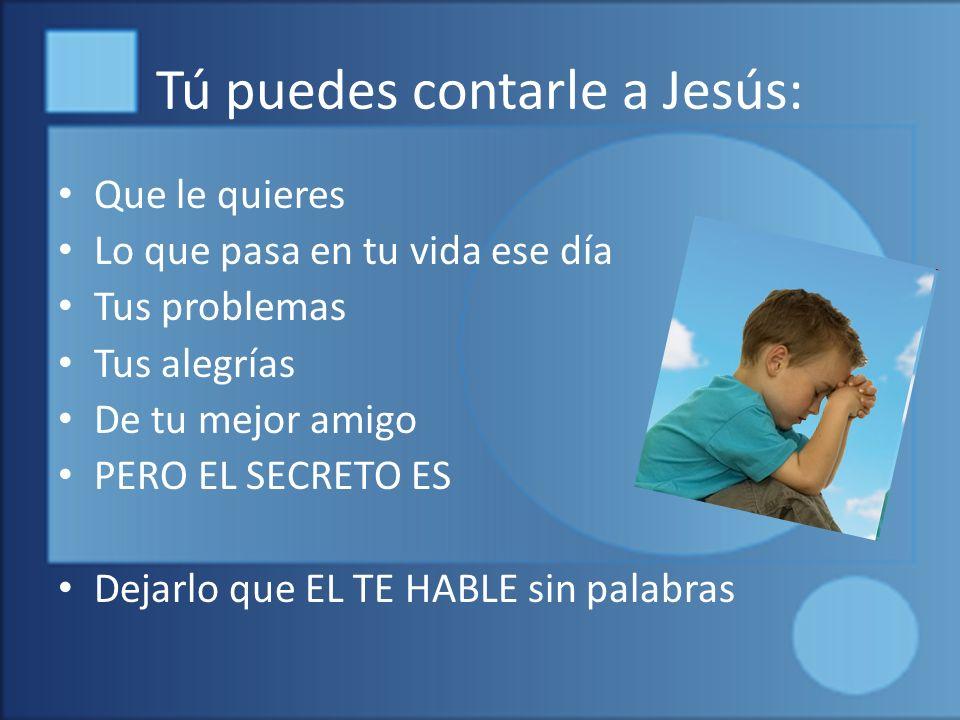 Tú puedes contarle a Jesús: Que le quieres Lo que pasa en tu vida ese día Tus problemas Tus alegrías De tu mejor amigo PERO EL SECRETO ES Dejarlo que EL TE HABLE sin palabras