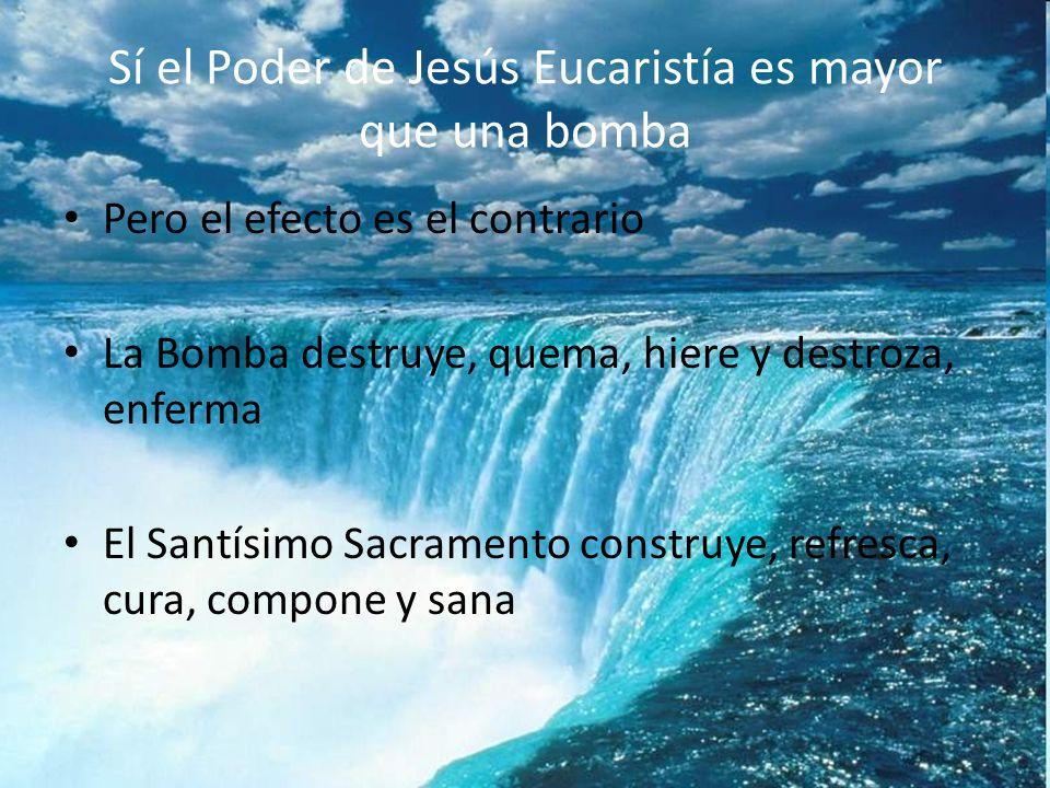 Sí el Poder de Jesús Eucaristía es mayor que una bomba Pero el efecto es el contrario La Bomba destruye, quema, hiere y destroza, enferma El Santísimo Sacramento construye, refresca, cura, compone y sana