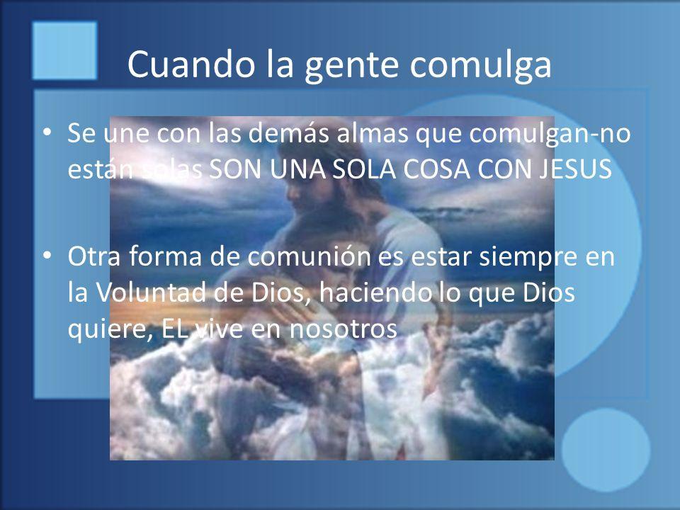 Cuando la gente comulga Se une con las demás almas que comulgan-no están solas SON UNA SOLA COSA CON JESUS Otra forma de comunión es estar siempre en la Voluntad de Dios, haciendo lo que Dios quiere, EL vive en nosotros
