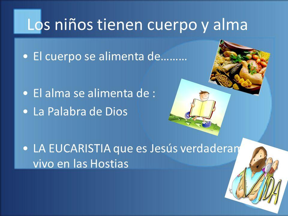 Los niños tienen cuerpo y alma El cuerpo se alimenta de……… El alma se alimenta de : La Palabra de Dios LA EUCARISTIA que es Jesús verdaderamente vivo en las Hostias