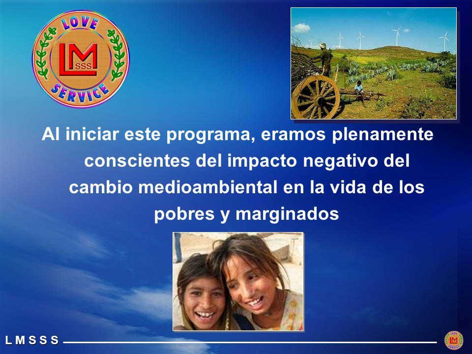 L M S S S Al iniciar este programa, eramos plenamente conscientes del impacto negativo del cambio medioambiental en la vida de los pobres y marginados