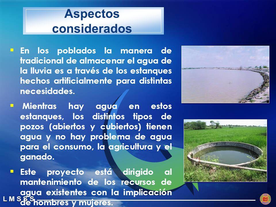 L M S S S Aspectos considerados En los poblados la manera de tradicional de almacenar el agua de la lluvia es a través de los estanques hechos artificialmente para distintas necesidades.
