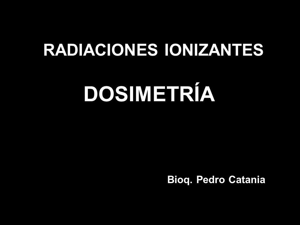 RADIACIONES IONIZANTES DOSIMETRÍA Bioq. Pedro Catania