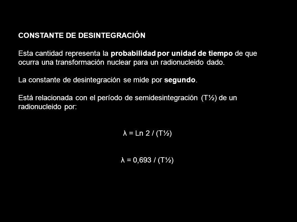 CONSTANTE DE DESINTEGRACIÓN Esta cantidad representa la probabilidad por unidad de tiempo de que ocurra una transformación nuclear para un radionuclei