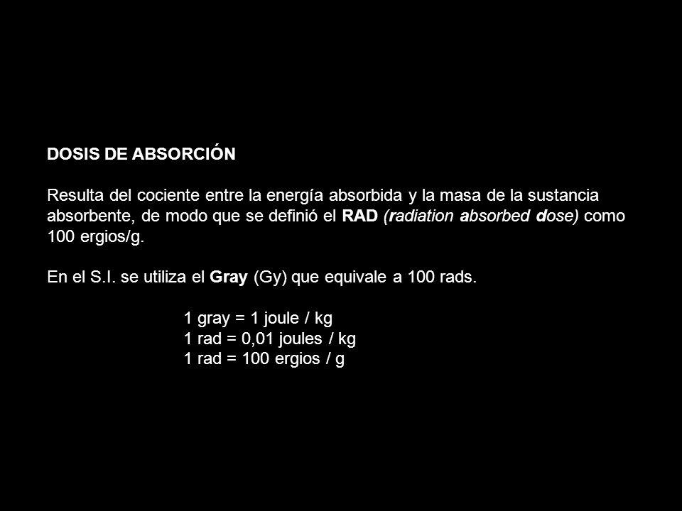 DOSIS DE ABSORCIÓN Resulta del cociente entre la energía absorbida y la masa de la sustancia absorbente, de modo que se definió el RAD (radiation abso