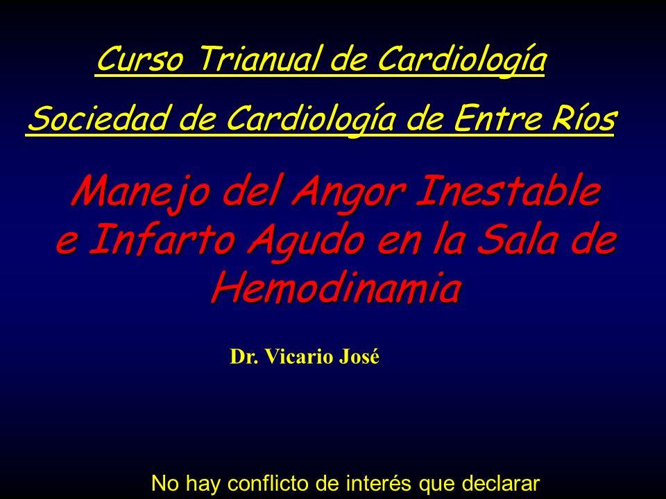 Manejo del Angor Inestable e Infarto Agudo en la Sala de Hemodinamia Dr. Vicario José No hay conflicto de interés que declarar Curso Trianual de Cardi