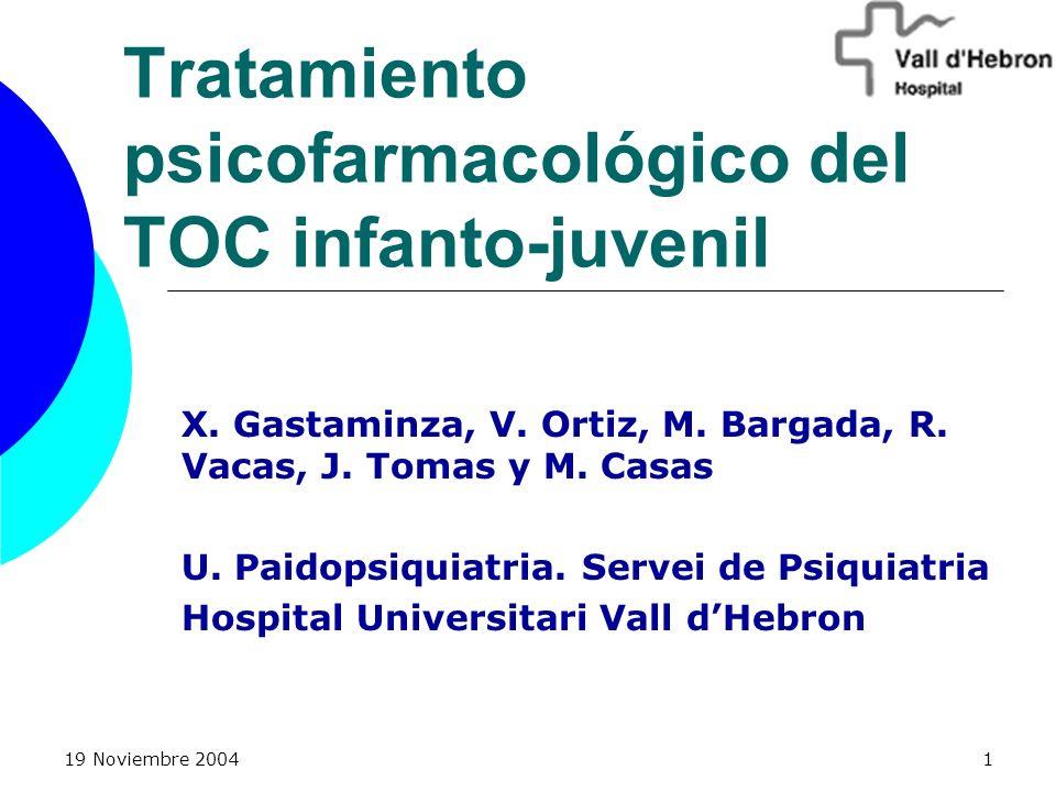 19 Noviembre 20041 Tratamiento psicofarmacológico del TOC infanto-juvenil X. Gastaminza, V. Ortiz, M. Bargada, R. Vacas, J. Tomas y M. Casas U. Paidop