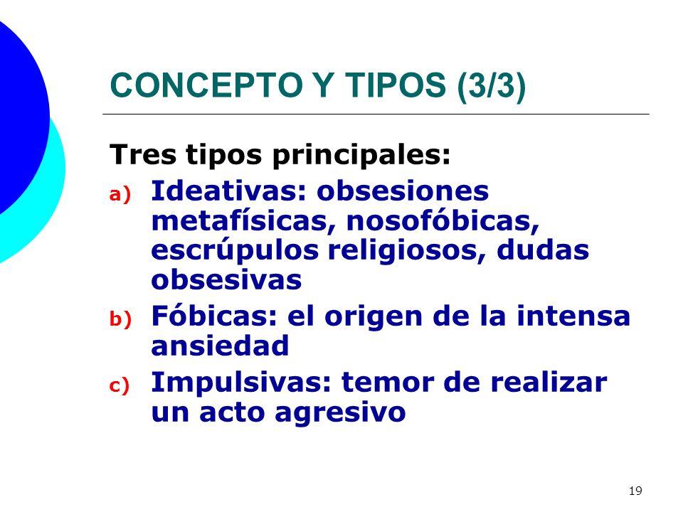 19 CONCEPTO Y TIPOS (3/3) Tres tipos principales: a) Ideativas: obsesiones metafísicas, nosofóbicas, escrúpulos religiosos, dudas obsesivas b) Fóbicas