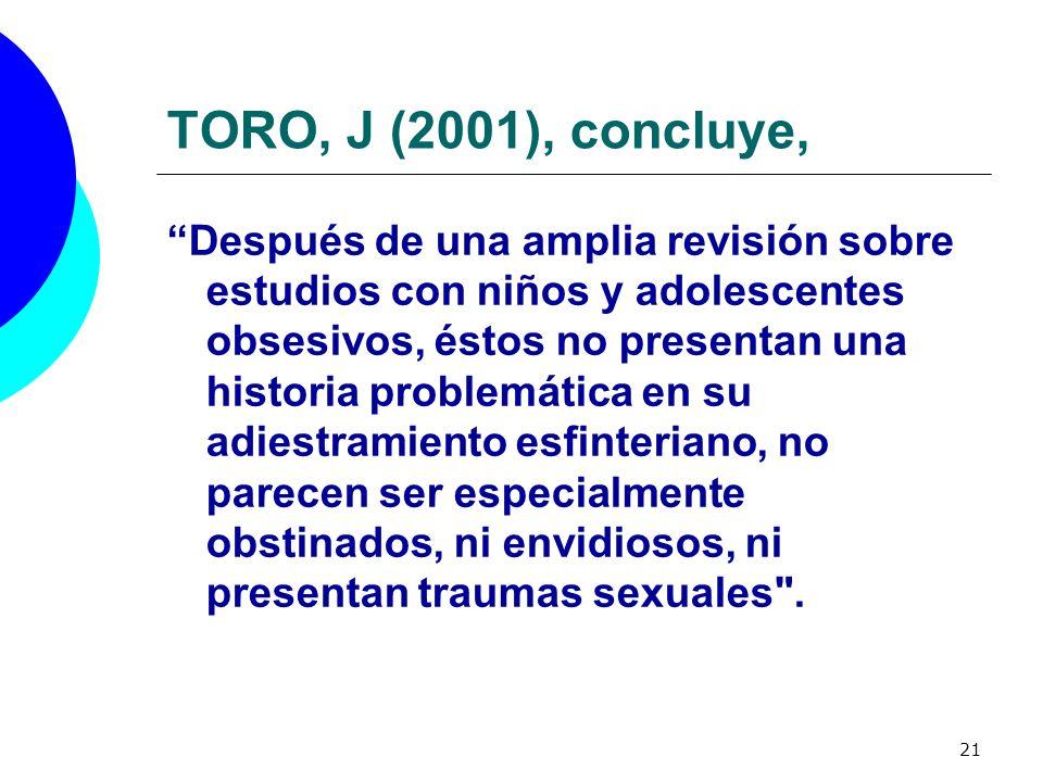 21 TORO, J (2001), concluye, Después de una amplia revisión sobre estudios con niños y adolescentes obsesivos, éstos no presentan una historia problem