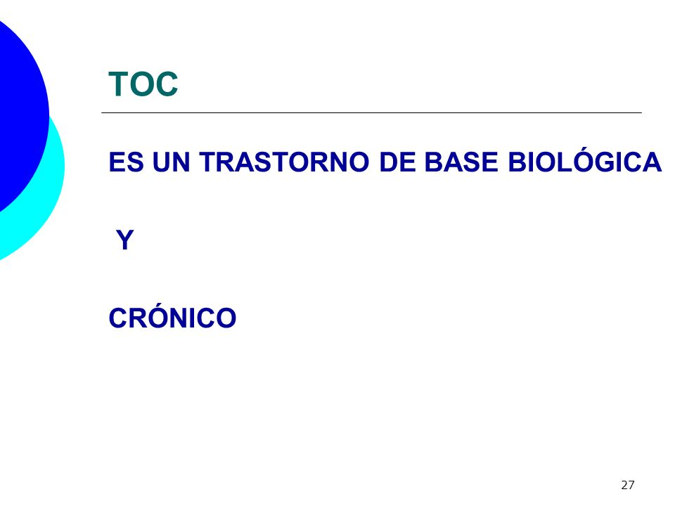 27 TOC ES UN TRASTORNO DE BASE BIOLÓGICA Y CRÓNICO