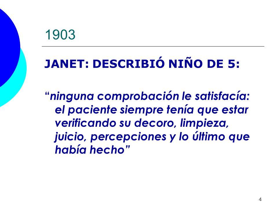 4 1903 JANET: DESCRIBIÓ NIÑO DE 5: ninguna comprobación le satisfacía: el paciente siempre tenía que estar verificando su decoro, limpieza, juicio, pe