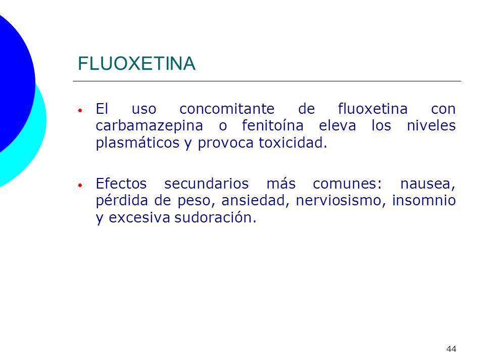 44 FLUOXETINA El uso concomitante de fluoxetina con carbamazepina o fenitoína eleva los niveles plasmáticos y provoca toxicidad. Efectos secundarios m