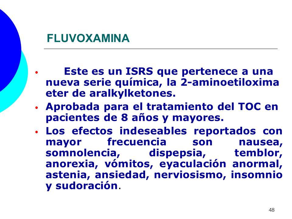 48 FLUVOXAMINA Este es un ISRS que pertenece a una nueva serie química, la 2-aminoetiloxima eter de aralkylketones. Aprobada para el tratamiento del T