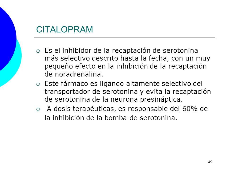 49 CITALOPRAM Es el inhibidor de la recaptación de serotonina más selectivo descrito hasta la fecha, con un muy pequeño efecto en la inhibición de la