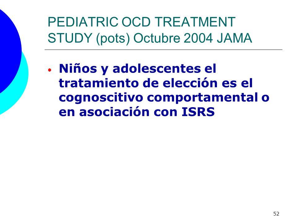 52 PEDIATRIC OCD TREATMENT STUDY (pots) Octubre 2004 JAMA Niños y adolescentes el tratamiento de elección es el cognoscitivo comportamental o en asoci