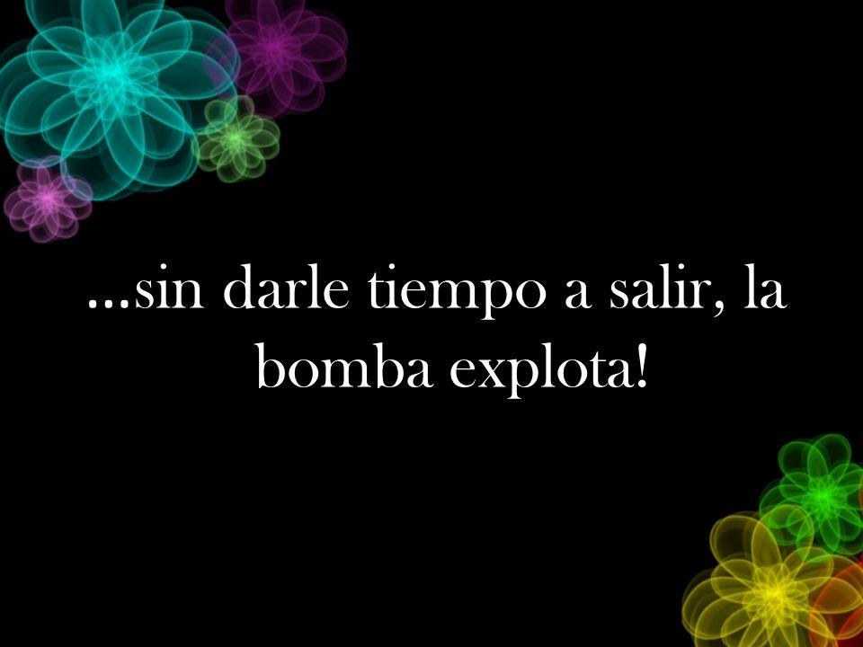 … sin darle tiempo a salir, la bomba explota!