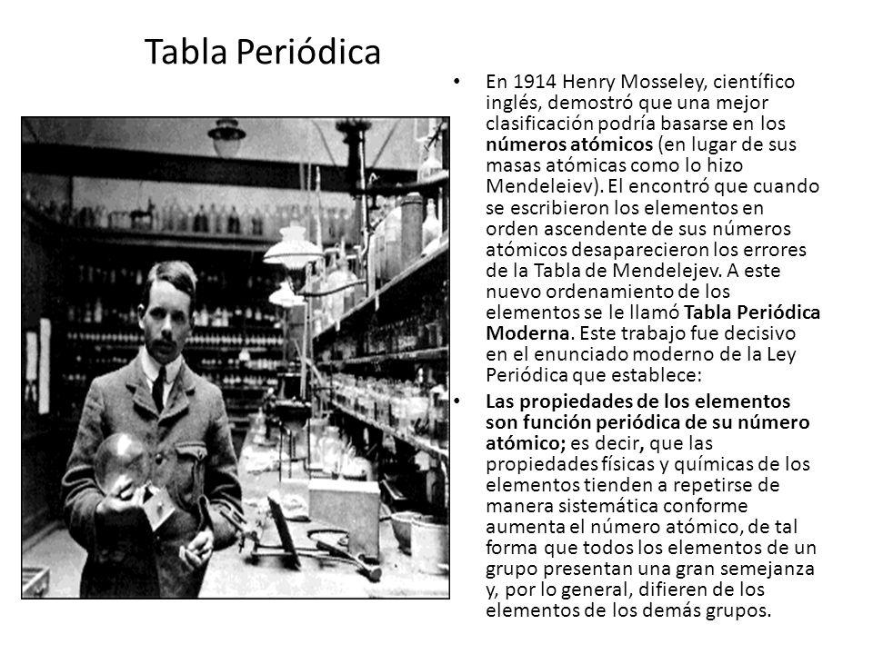 Tabla Periódica En 1914 Henry Mosseley, científico inglés, demostró que una mejor clasificación podría basarse en los números atómicos (en lugar de su