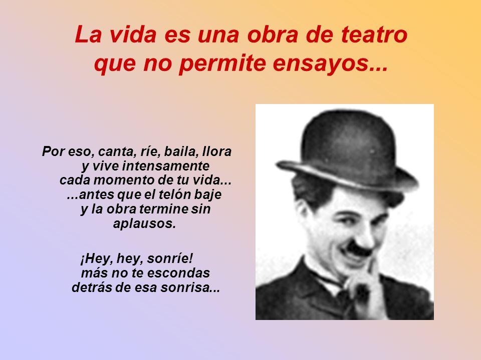 La vida es una obra de teatro que no permite ensayos... Por eso, canta, ríe, baila, llora y vive intensamente cada momento de tu vida......antes que e