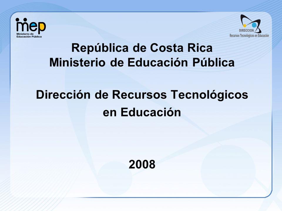 República de Costa Rica Ministerio de Educación Pública Dirección de Recursos Tecnológicos en Educación 2008