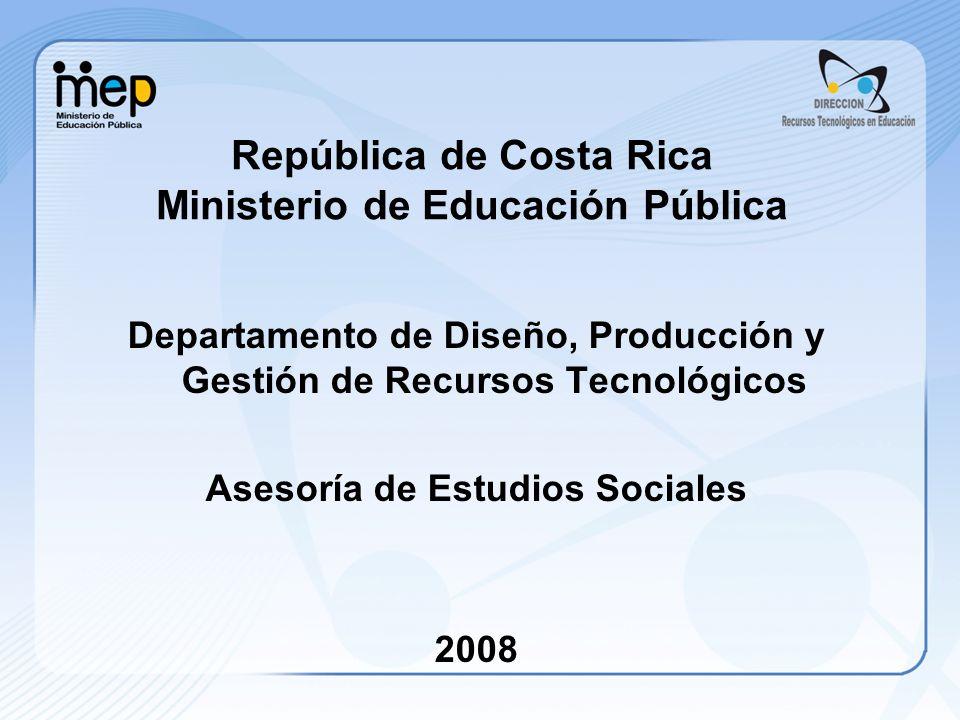 República de Costa Rica Ministerio de Educación Pública Departamento de Diseño, Producción y Gestión de Recursos Tecnológicos Asesoría de Estudios Soc