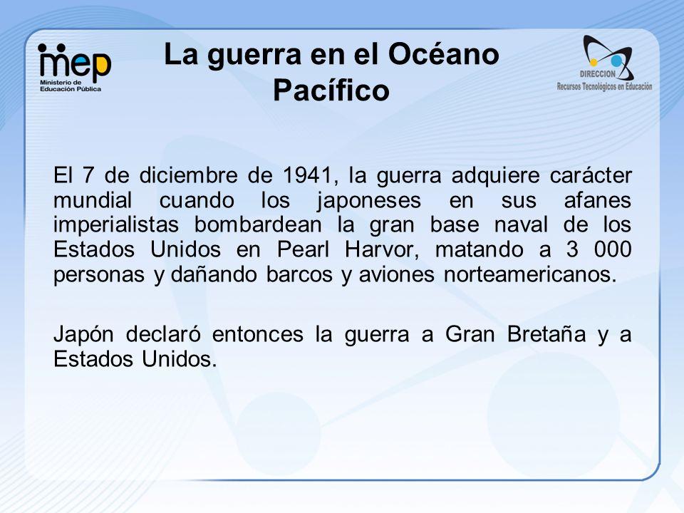 La guerra en el Océano Pacífico El 7 de diciembre de 1941, la guerra adquiere carácter mundial cuando los japoneses en sus afanes imperialistas bombar